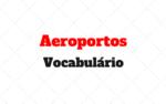 At the airport – Vocabulário para usar em Aeroportos
