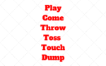 Play x Come x Throw x Toss x Touch x Dump