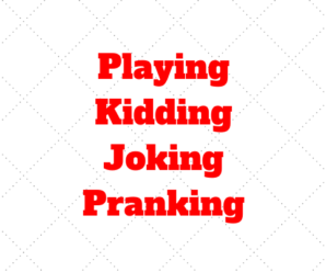 Playing x Kidding x Joking x Pranking