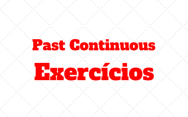 ingles exercicios Past Continuous